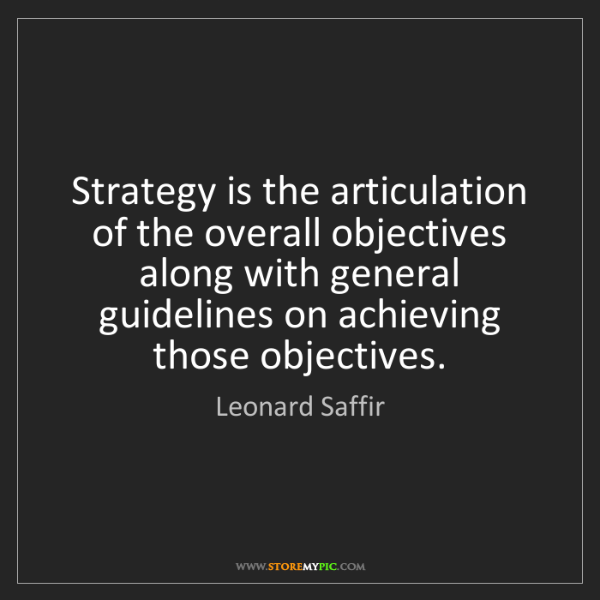 Leonard Saffir: Strategy is the articulation of the overall objectives...