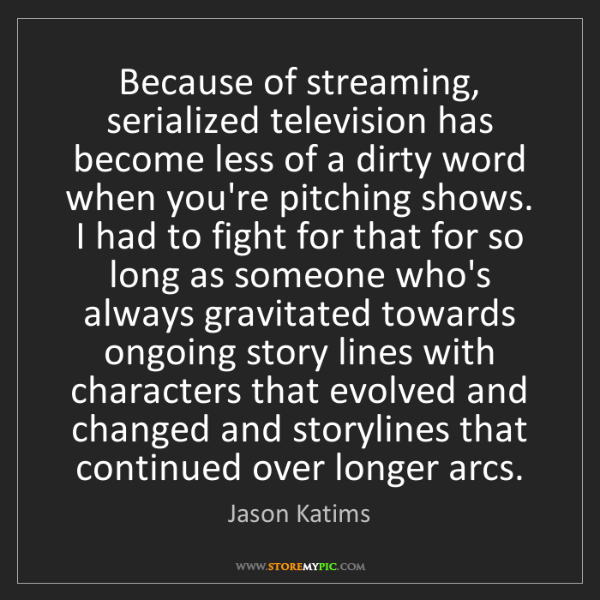 Jason Katims: Because of streaming, serialized television has become...