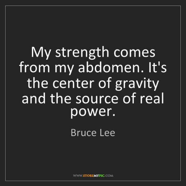 Bruce Lee: My strength comes from my abdomen. It's the center of...