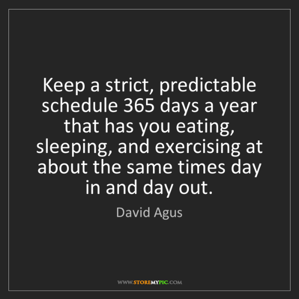 David Agus: Keep a strict, predictable schedule 365 days a year that...