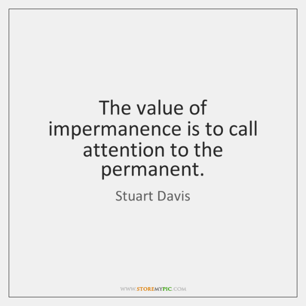 The value of impermanence is to call attention to the permanent.