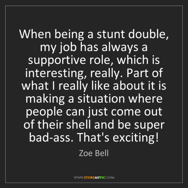 Zoe Bell: When being a stunt double, my job has always a supportive...