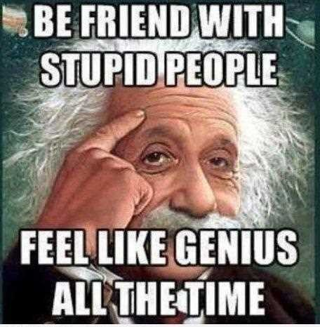 Be friend with stupid people feel like genius all the time