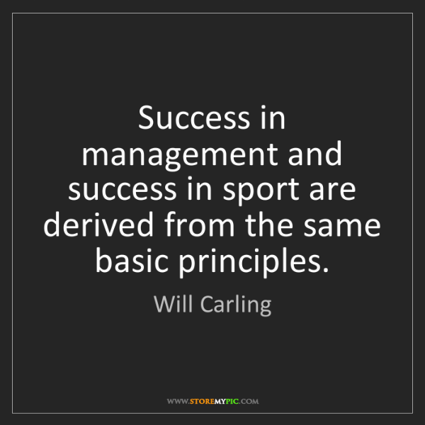 Will Carling: Success in management and success in sport are derived...