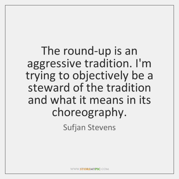 The round-up is an aggressive tradition. I'm trying to objectively be a ...