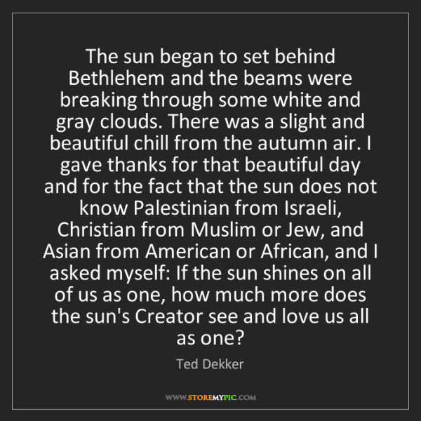 Ted Dekker: The sun began to set behind Bethlehem and the beams were...