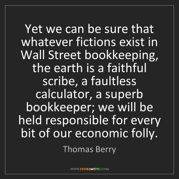 Thomas Berry: Yet we can be sure that whatever fictions exist in Wall...