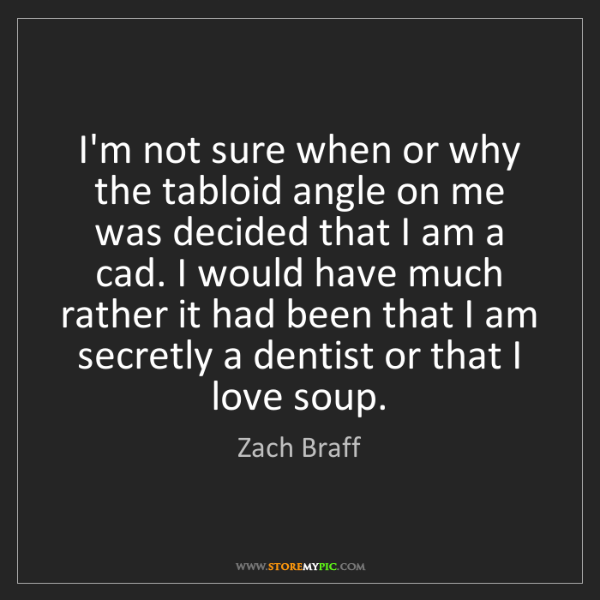 Zach Braff: I'm not sure when or why the tabloid angle on me was...