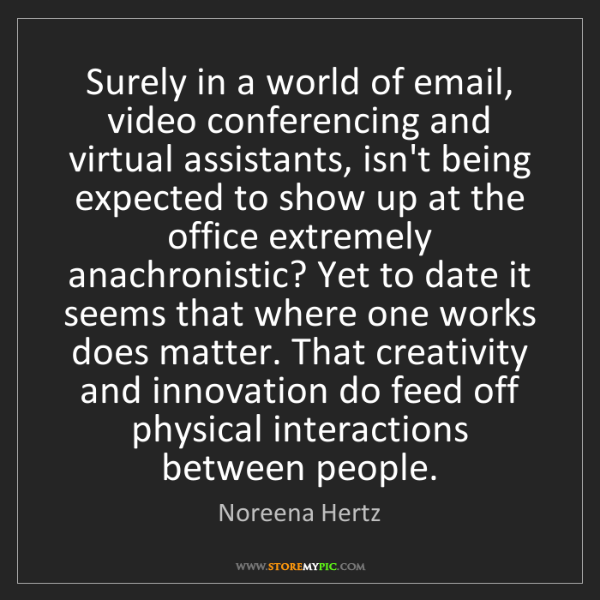 Noreena Hertz: Surely in a world of email, video conferencing and virtual...