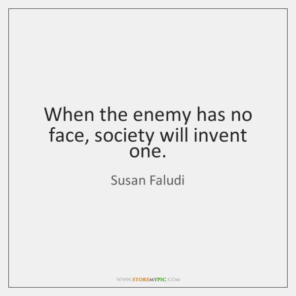 When the enemy has no face, society will invent one.