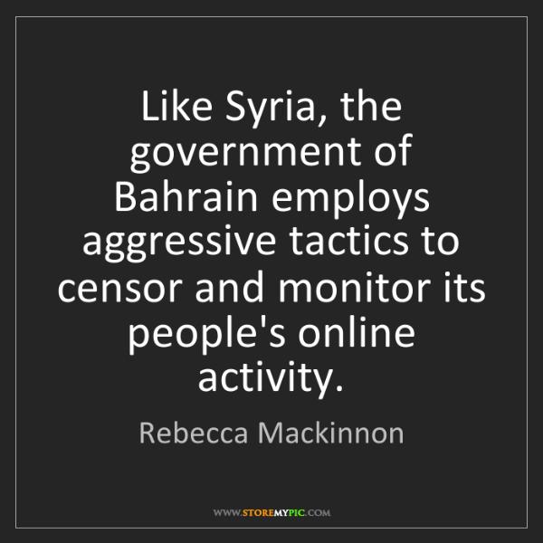 Rebecca Mackinnon: Like Syria, the government of Bahrain employs aggressive...