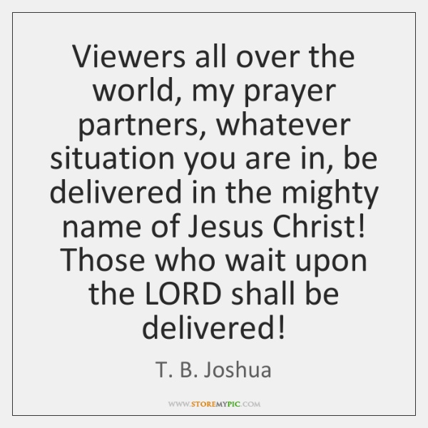 Viewers all over the world, my prayer partners, whatever situation