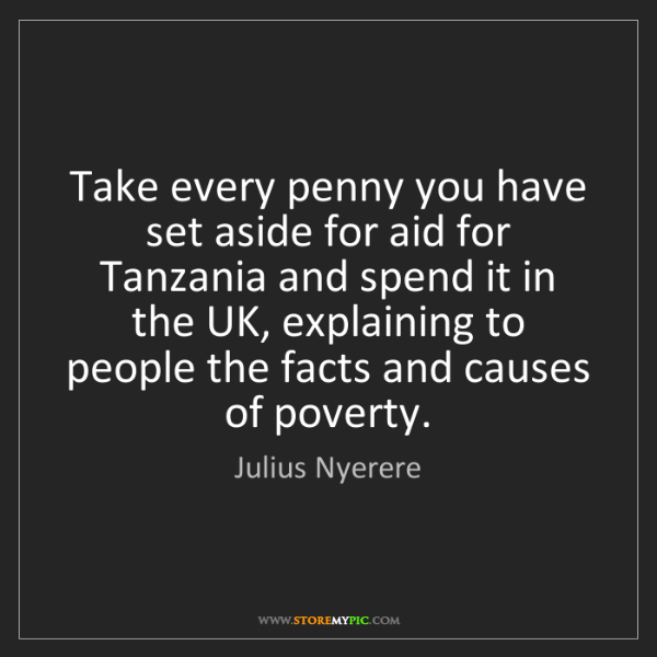 Julius Nyerere: Take every penny you have set aside for aid for Tanzania...