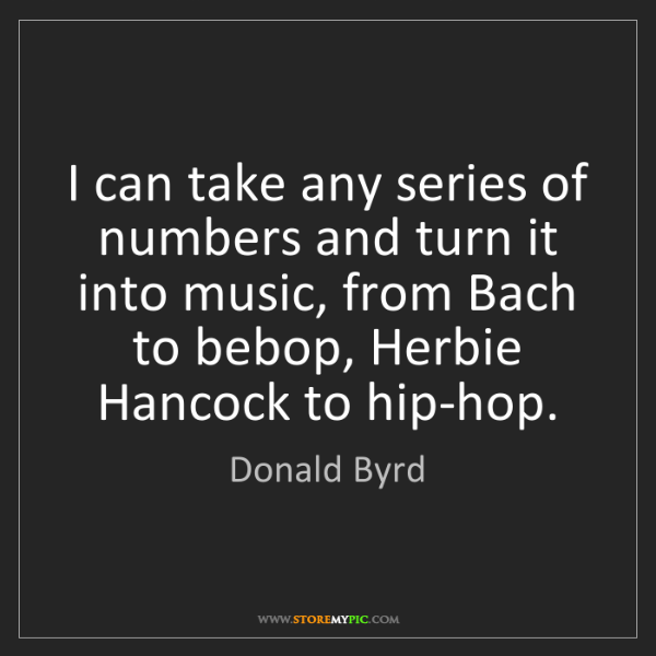 Donald Byrd: I can take any series of numbers and turn it into music,...