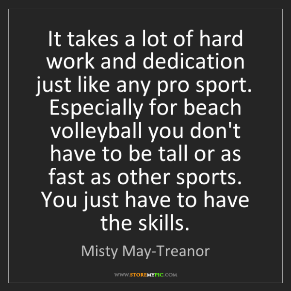 Misty May-Treanor: It takes a lot of hard work and dedication just like...