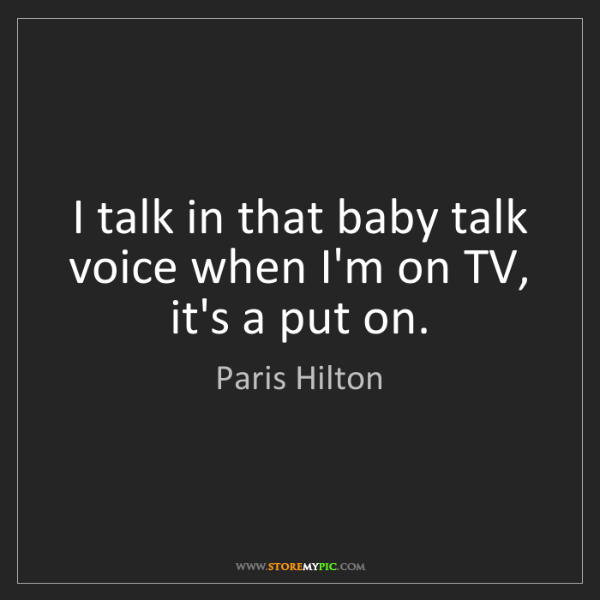Paris Hilton: I talk in that baby talk voice when I'm on TV, it's a...