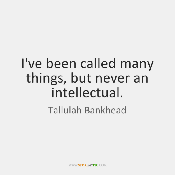 I've been called many things, but never an intellectual.