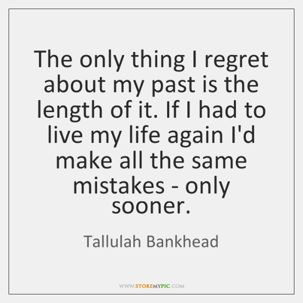 The only thing I regret about my past is the length of ...