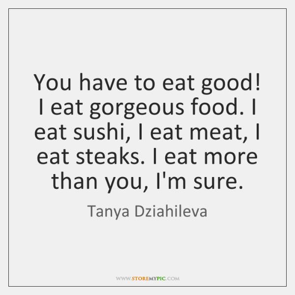 You have to eat good! I eat gorgeous food. I eat sushi, ...
