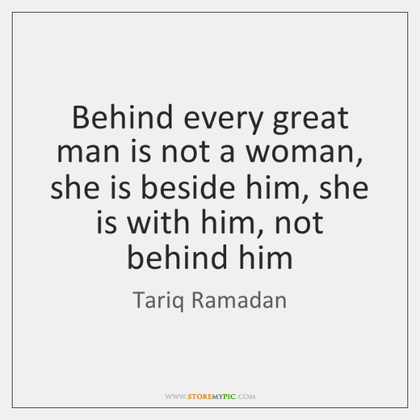 Behind every great man is not a woman, she is beside him, ...