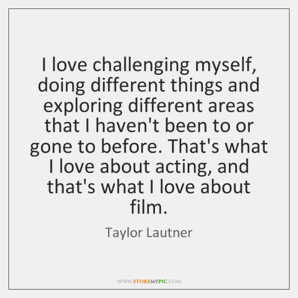 I love challenging myself, doing different things and exploring different areas that ...
