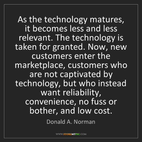 Donald A. Norman: As the technology matures, it becomes less and less relevant....