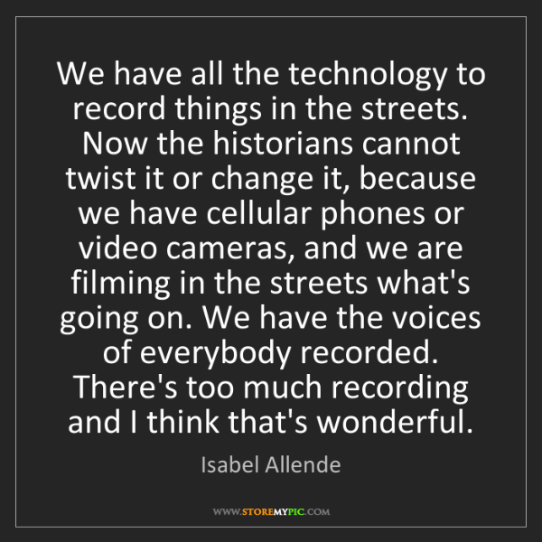 Isabel Allende: We have all the technology to record things in the streets....