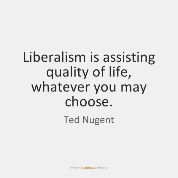 Liberalism is assisting quality of life, whatever you may choose.