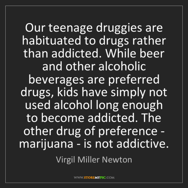 Virgil Miller Newton: Our teenage druggies are habituated to drugs rather than...