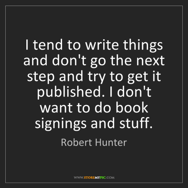 Robert Hunter: I tend to write things and don't go the next step and...