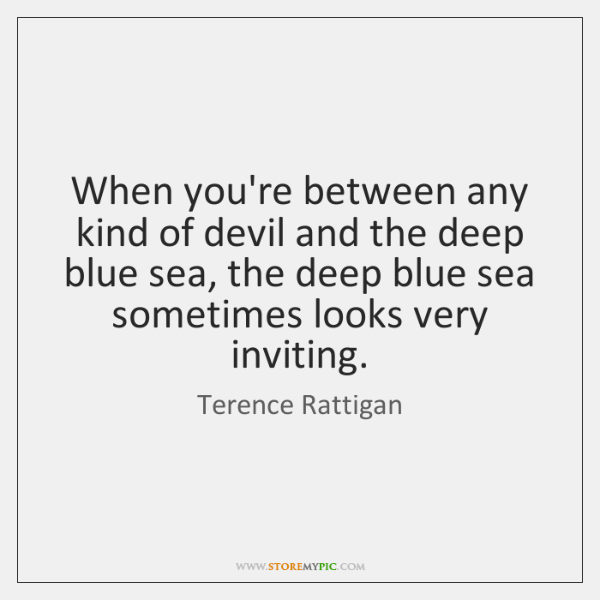 When you're between any kind of devil and the deep blue sea, ...