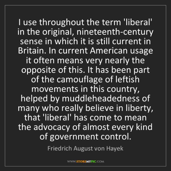 Friedrich August von Hayek: I use throughout the term 'liberal' in the original,...