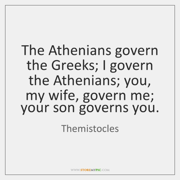 The Athenians govern the Greeks; I govern the Athenians; you, my wife, ...