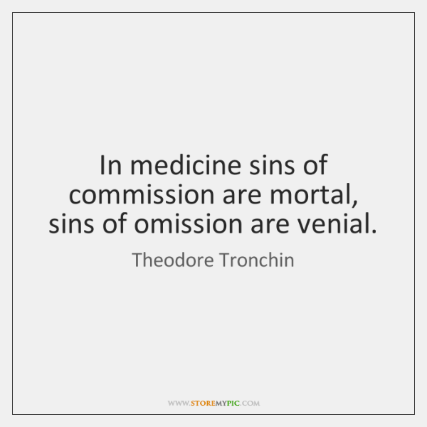 In medicine sins of commission are mortal, sins of omission are venial.