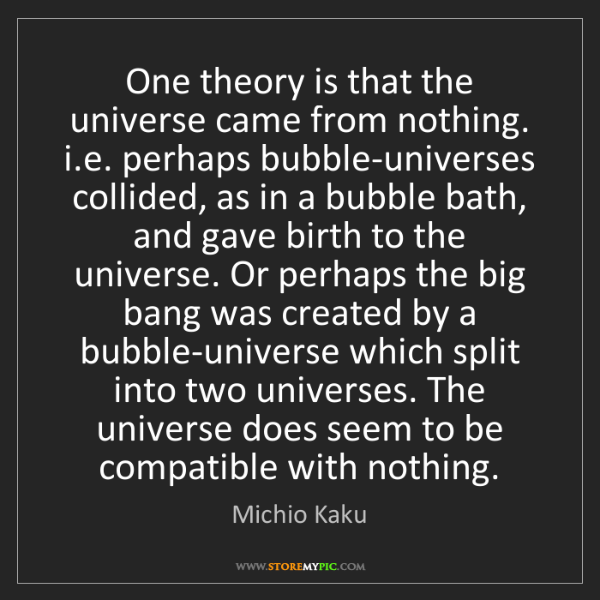 Michio Kaku: One theory is that the universe came from nothing. i.e....