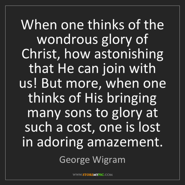 George Wigram: When one thinks of the wondrous glory of Christ, how...