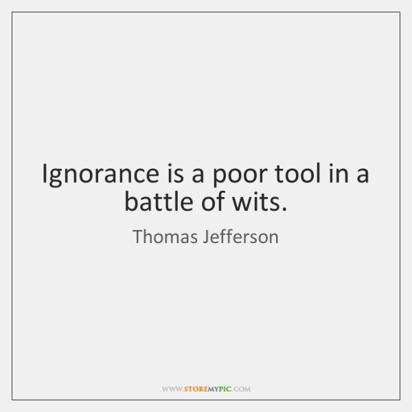 Ignorance is a poor tool in a battle of wits.
