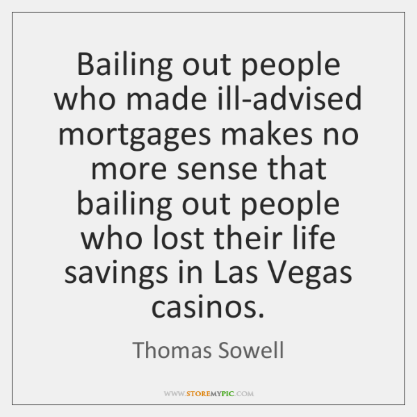 Bailing out people who made ill-advised mortgages makes no more sense that ...
