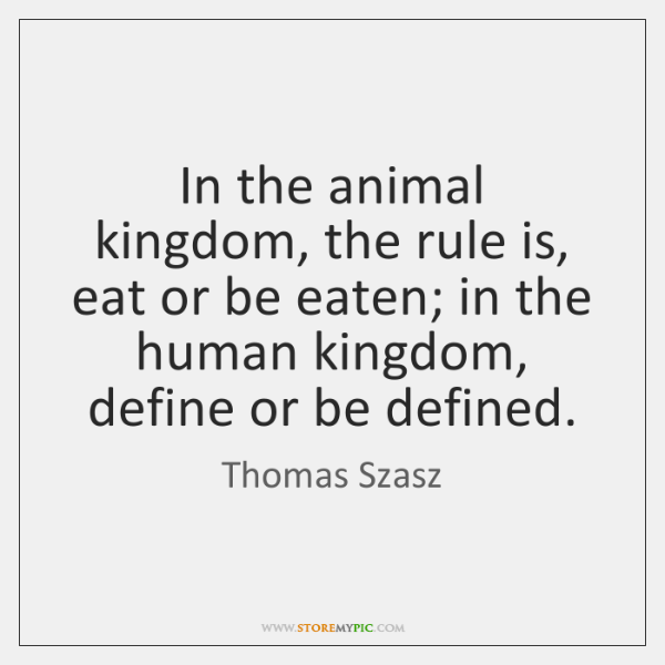 In the animal kingdom, the rule is, eat or be eaten; in ...