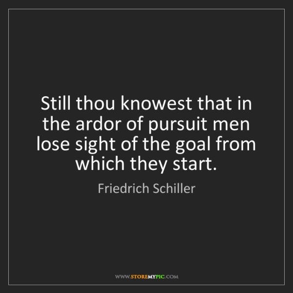 Friedrich Schiller: Still thou knowest that in the ardor of pursuit men lose...