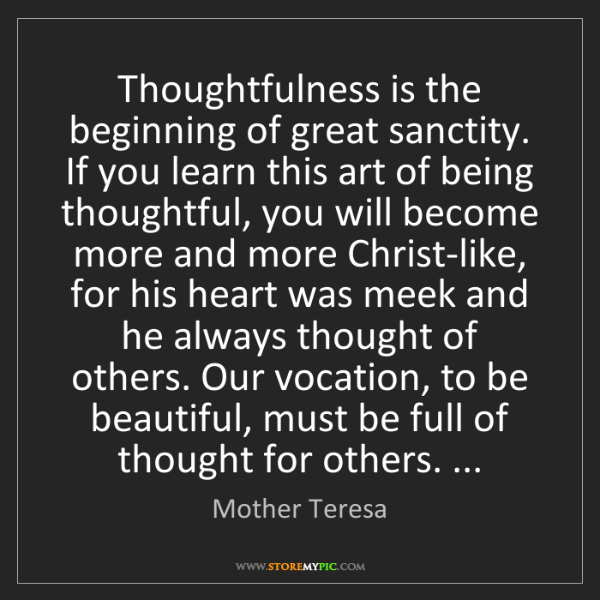 Mother Teresa: Thoughtfulness is the beginning of great sanctity. If...