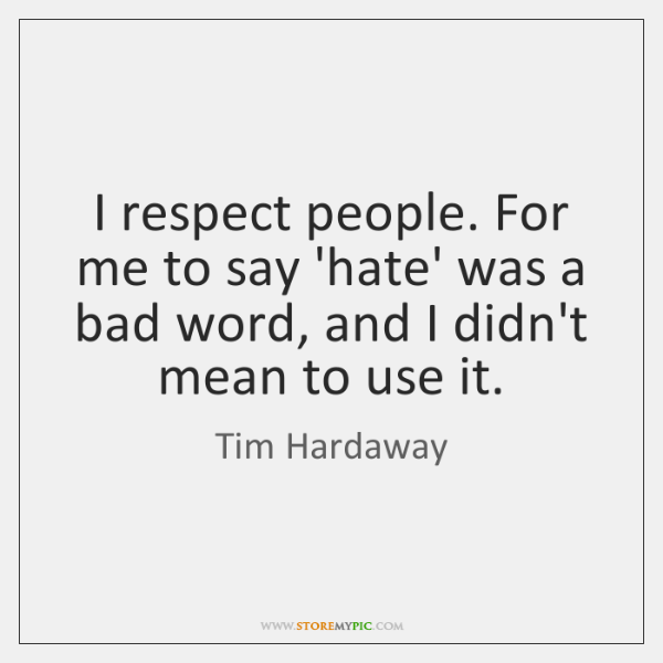 I respect people. For me to say 'hate' was a bad word, ...