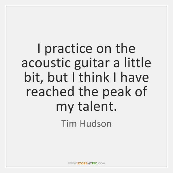 I practice on the acoustic guitar a little bit, but I think ...
