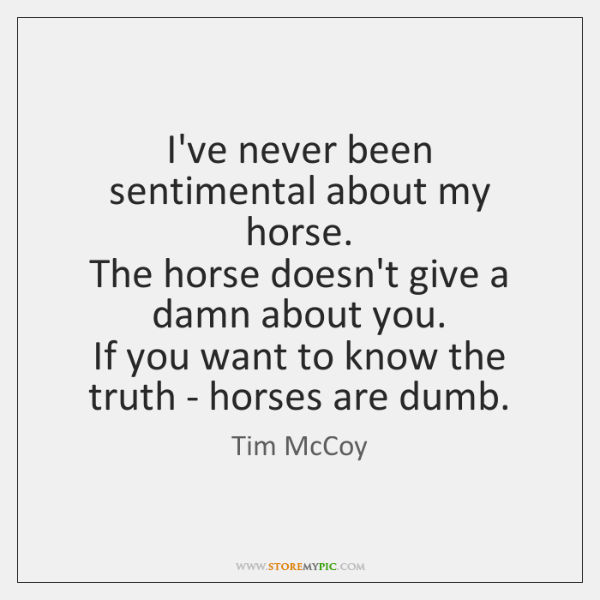 I've never been sentimental about my horse.   The horse doesn't give a ...