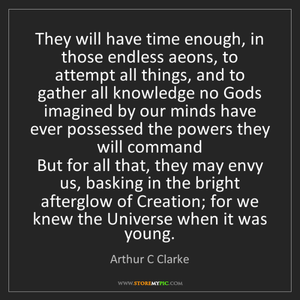 Arthur C Clarke: They will have time enough, in those endless aeons, to...