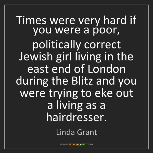 Linda Grant: Times were very hard if you were a poor, politically...