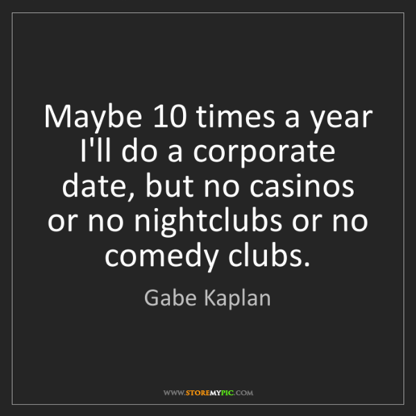 Gabe Kaplan: Maybe 10 times a year I'll do a corporate date, but no...