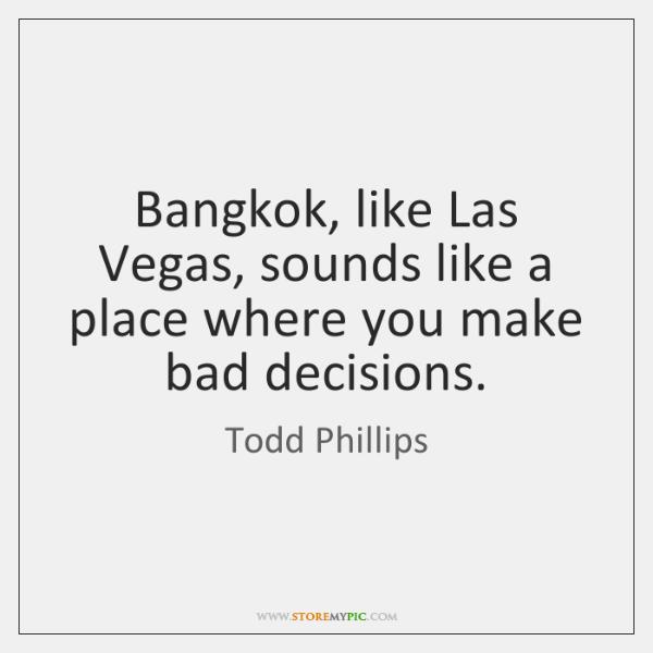 Bangkok, like Las Vegas, sounds like a place where you make bad ...