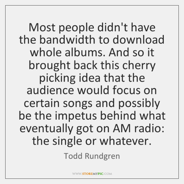 Most people didn't have the bandwidth to download whole albums. And so ...