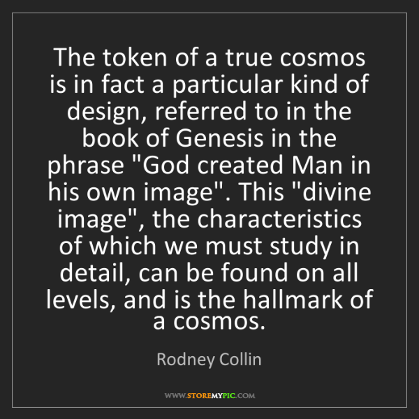 Rodney Collin: The token of a true cosmos is in fact a particular kind...